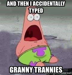 D Face Patrick - and then i accidentally typed granny trannies