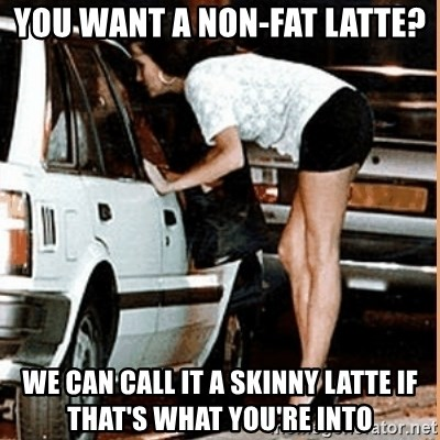 If thats what your into - You want a non-fat latte? we can call it a skinny latte if that's what you're into