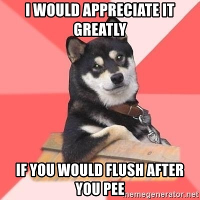 Cool Dog - i would appreciate it greatly if you would flush after you pee