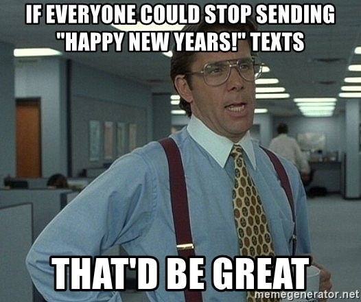"Office Space That Would Be Great - If everyone could stoP sending ""happy New Years!"" Texts ThaT'd be great"