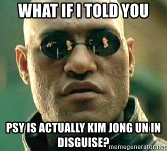 What if I told you / Matrix Morpheus - what if i told you psy is actually kim jong un in disguise?