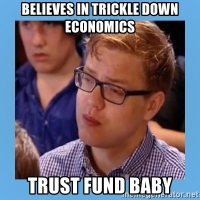 Disappointed young conservative - believes in trickle down economics trust fund baby