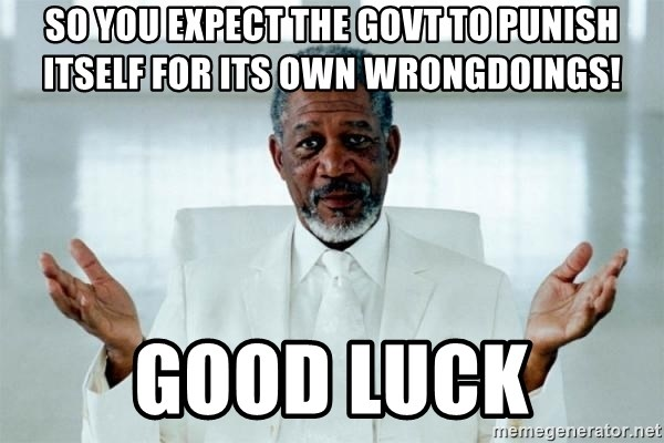 Morgan Freeman God - So you expect the govt to punish itself for its own wrongdoings! Good Luck