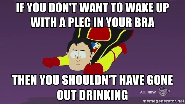 Captain Hindsight - IF YOU DON'T WANT TO WAKE UP WITH A PLEC IN YOUR BRA THEN YOU SHOULDN'T HAVE GONE OUT DRINKING