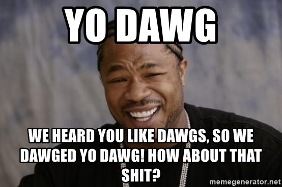 xzibit-yo-dawg - yo dawg we heard you like dawgs, so we dawged yo dawg! how about that shit?