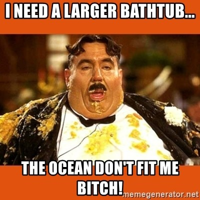 Fat Guy - I NEED A LARGER BATHTUB... THE OCEAN DON'T FIT ME BITCH!