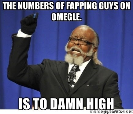 The tolerance is to damn high! - The numbers of fapping guys on Omegle. Is to damn High