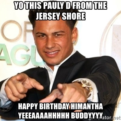Pauly D Jersey Shore - Yo this Pauly D from the Jersey shore Happy Birthday Himantha yeeeaaaahhhhh Buddyyyy