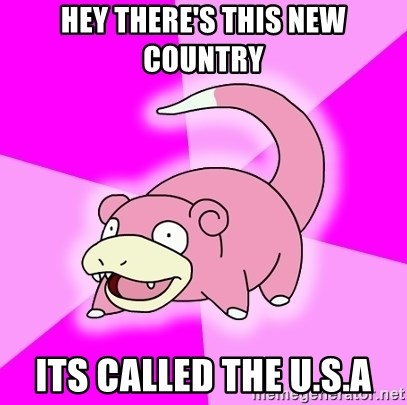 Slowpoke - hey there's this new country its called the u.s.a