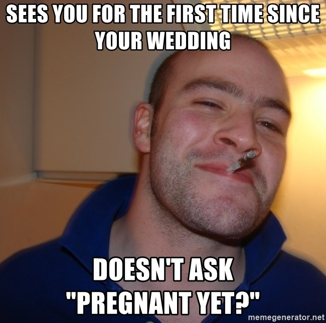 "Good Guy Greg - Sees you for the first time since your wedding doesn't ask             ""Pregnant yet?"""