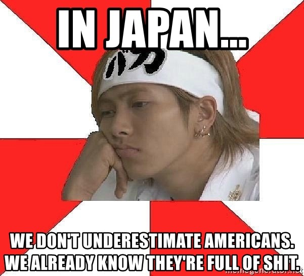 Typical Japanese - in japan... we don't underestimate americans. we already know they're full of shit.
