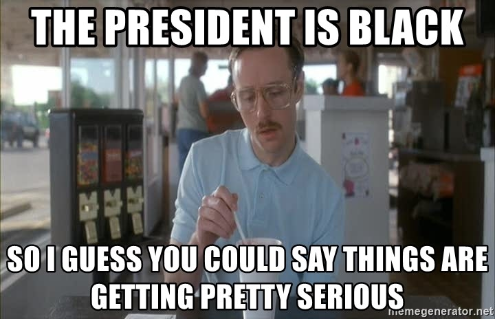 so i guess you could say things are getting pretty serious - The president is black So I guess you could say things are getting pretty seRious