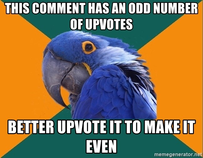 Paranoid Parrot - This comment has an odd number of upvotes Better upvote it to make it even
