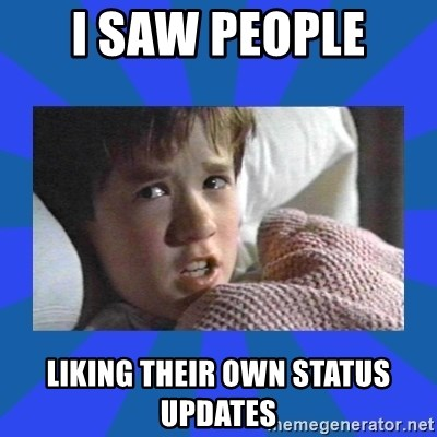 i see dead people - I SAW PEOPLE  LIKING THEIR OWN STATUS UPDATES