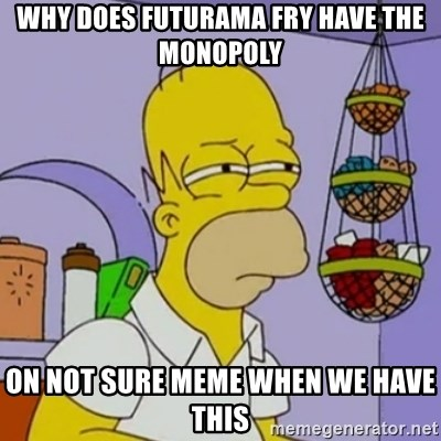 Simpsons' Homer - WHY DOES FUTURAMA FRY HAVE THE MONOPOLY ON NOT SURE MEME WHEN WE HAVE THIS