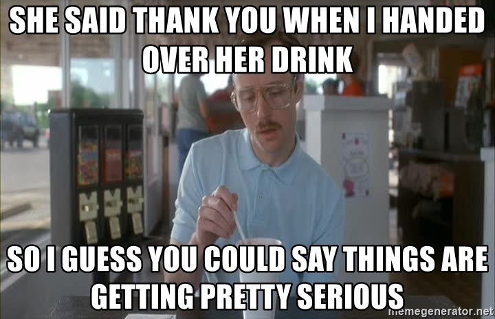 so i guess you could say things are getting pretty serious - SHE SAID THANK YOU WHEN I HANDED OVER HER DRINK so i guess you could say things are getting pretty serious