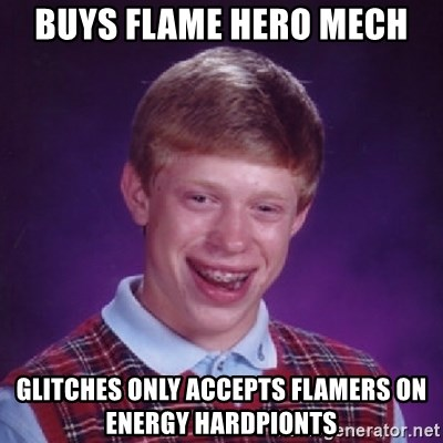 Bad Luck Brian - BUys flame hero mech glitches only accepts flamers on energy hardpionts