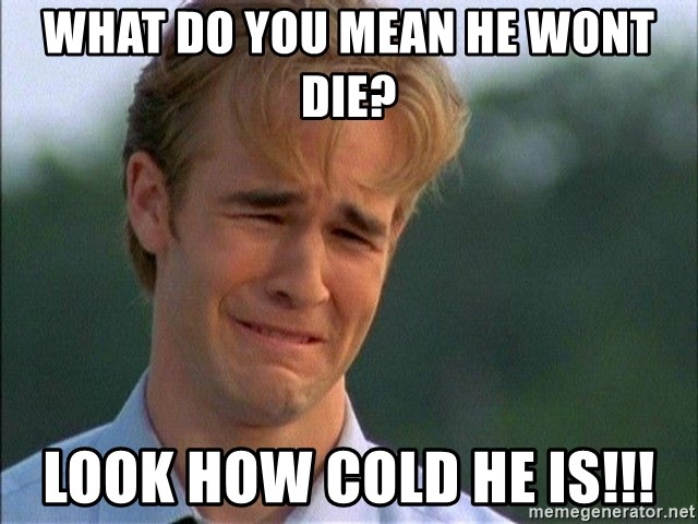Dawson Crying - what do you mean he wont die? look how cold he is!!!