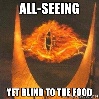 Eye of Sauron - ALL-SEEING YET BLIND TO THE FOOD
