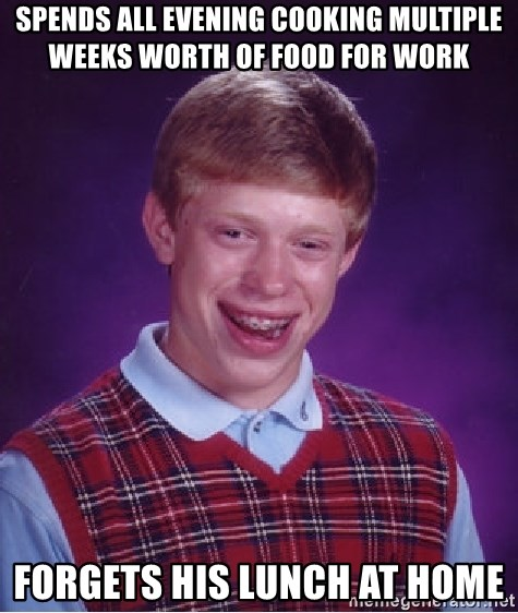Bad Luck Brian - Spends all evening cooking multiple weeks worth of food for work Forgets his lunch at home