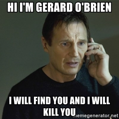 I don't know who you are... - HI I'M GERARD O'BRIEN  I WILL FIND YOU AND I WILL KILL YOU