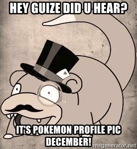 hey guize did u hear its pokemon profile pic december hey guize did u hear? it's pokemon profile pic december! time