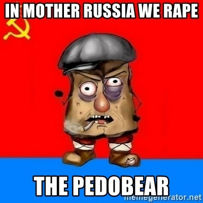 Malorashka-Soviet - IN MOTHER RUSSIA WE RAPE  THE PEDOBEAR