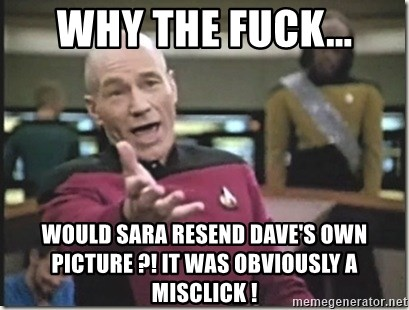 star trek wtf - why the fuck... would sara resend dave's own picture ?! it was obviously a misclick !
