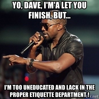 Kanye - yo, dave, I'm'a let you finish, but... i'm too uneducated and lack in the proper etiquette department !