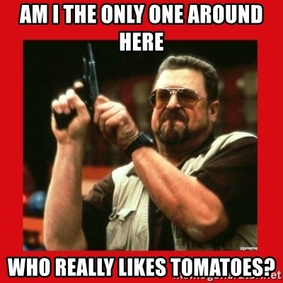 Angry Walter With Gun - AM I THE ONLY ONE AROUND HERE WHO REALLy LIKES TOMATOES?