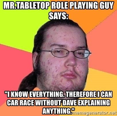 "Gordo Nerd - mr.tabletop role playing guy says: ""i know everything. therefore i can car race without dave explaining anything."""