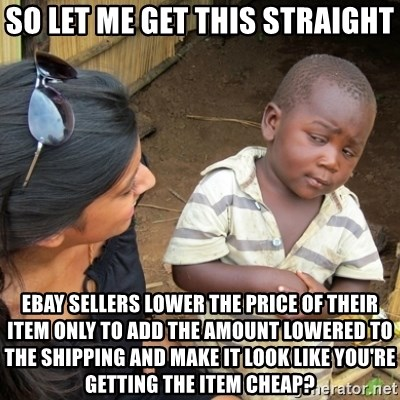 Skeptical 3rd World Kid - so let me get this straight ebay sellers lower the price of their item only to add the amount lowered to the shipping and make it look like you're getting the item cheap?