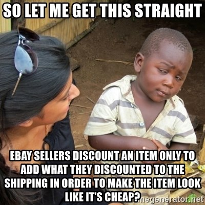 Skeptical 3rd World Kid - so let me get this straight ebay sellers discount an item only to add what they discounted to the shipping in order to make the item look like it's cheap?