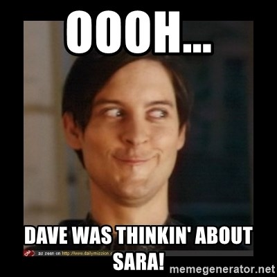 Tobey_Maguire - oooh... dave was thinkin' about sara!