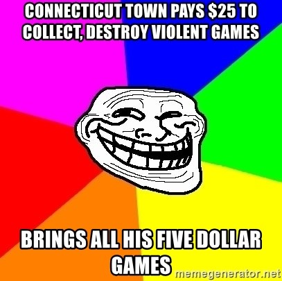 Trollface - CONNECTICUT TOWN PAYS $25 TO COLLECT, DESTROY VIOLENT GAMES  Brings all his five dollar games