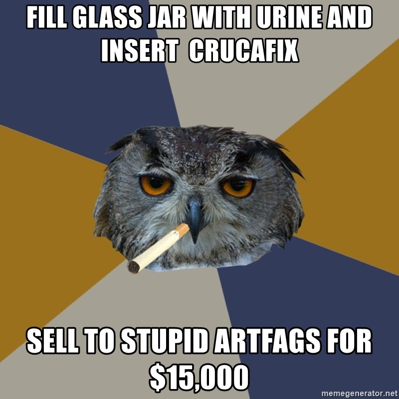 Art Student Owl - Fill glass jar with Urine and insErt  crucafix Sell To stupid artfags for $15,000
