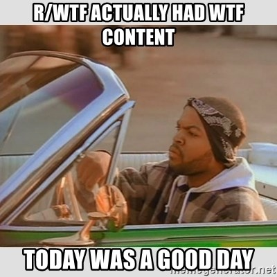 Ice Cube Good Day - r/Wtf Actually had wtf content Today was a good day