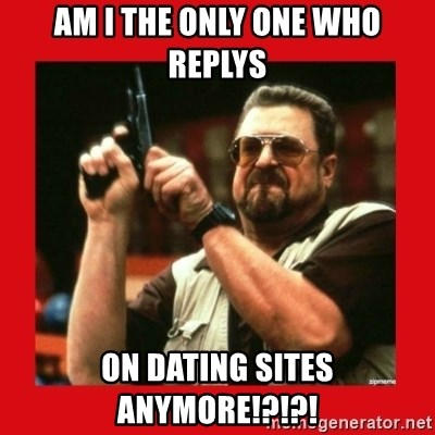Angry Walter With Gun - am i the only one who replys on dating sites anymore!?!?!