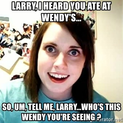 Overly Attached Girlfriend 2 - larry, i heard you ate at wendy's... so, um, tell me, larry...who's this wendy you're seeing ?