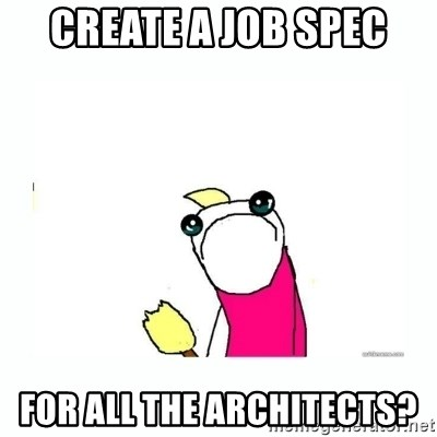 sad do all the things - CREATE A JOB SPEC FOR ALL THE architects?