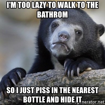 Confession Bear - i'm too lazy to walk to the bathrom  so i just piss in the nearest bottle and hide it