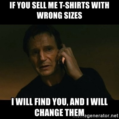 liam neeson taken - if you sell me t-shirts with wrong sizes i will find you, and i will change them