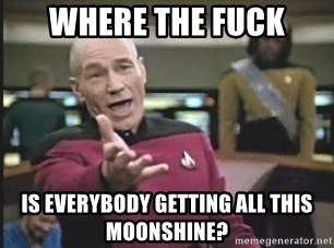 Picard Wtf - Where the fuck is everybody getting all this moonshine?