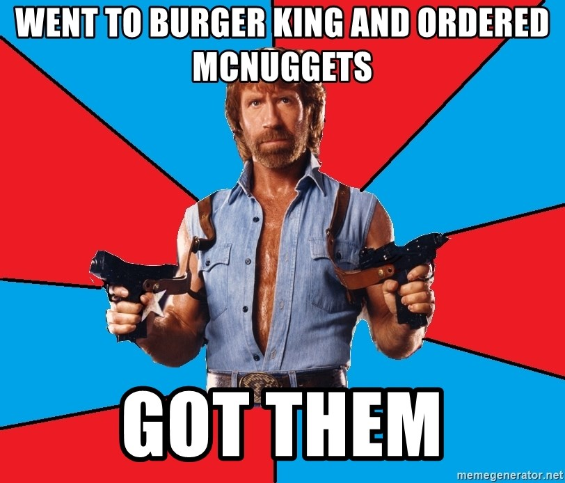 Chuck Norris  - went to burger king and ordered mcnuggets got them