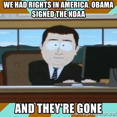 And it's gone - we had rights in america. obama signed the ndaa and they're gone