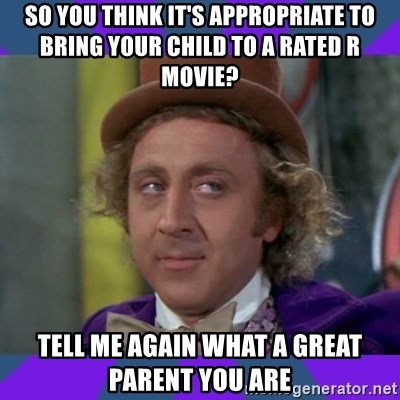 Sarcastic Wonka - so you think it's APPROPRIATE to bring your child to a rated r movie? tell me again what a great parent you are