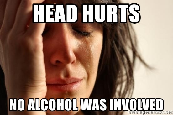 First World Problems - head hurts no alcohol was involved