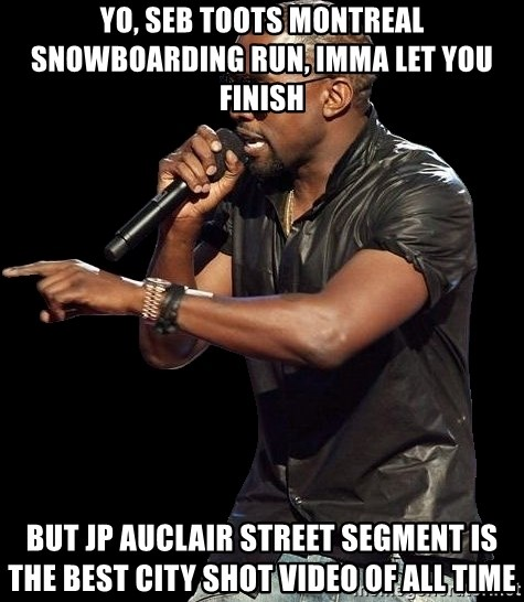 Kanye West - yo, Seb Toots Montreal snowboarding run, Imma let you Finish but JP Auclair Street Segment is the best city shot video of all time