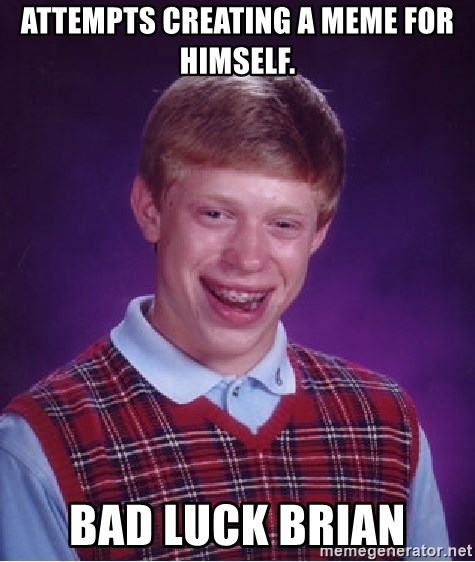 Bad Luck Brian - attempts creating a meme for himself. bad luck brian