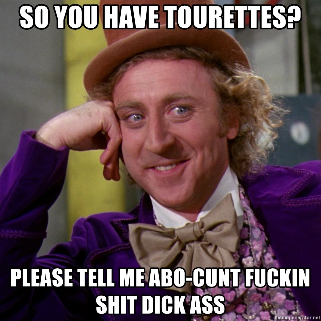 So you have tourettes? Please tell me abo-cunt fuckin shit dick ass - Willy  Wonka | Meme Generator